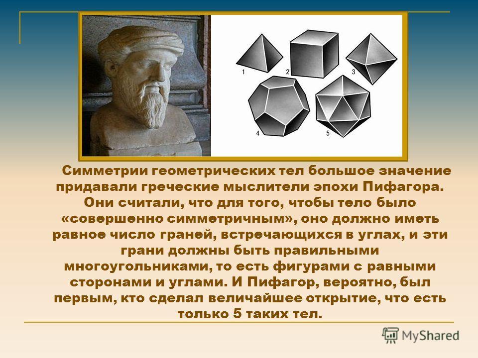 Симметрии геометрических тел большое значение придавали греческие мыслители эпохи Пифагора. Они считали, что для того, чтобы тело было «совершенно симметричным», оно должно иметь равное число граней, встречающихся в углах, и эти грани должны быть пра