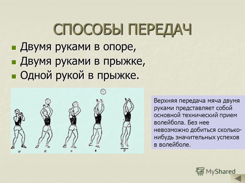 СПОСОБЫ ПЕРЕДАЧ Двумя руками в опоре, Двумя руками в опоре, Двумя руками в прыжке, Двумя руками в прыжке, Одной рукой в прыжке. Одной рукой в прыжке. Верхняя передача мяча двумя руками представляет собой основной технический прием волейбола. Без нее