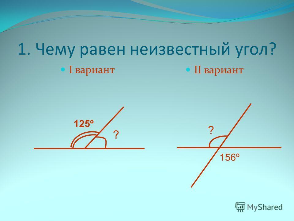 1. Чему равен неизвестный угол? I вариант II вариант ? 125º ? 156º