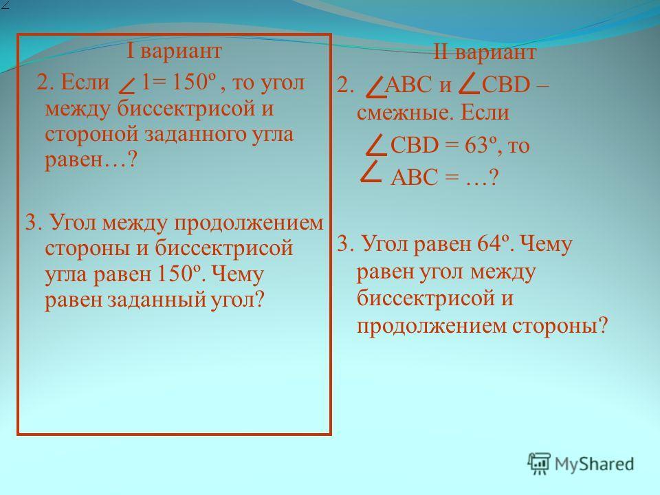 I вариант 2. Если 1= 150º, то угол между биссектрисой и стороной заданного угла равен…? 3. Угол между продолжением стороны и биссектрисой угла равен 150º. Чему равен заданный угол? II вариант 2. АВС и СВD – смежные. Если СВD = 63º, то АВС = …? 3. Уго