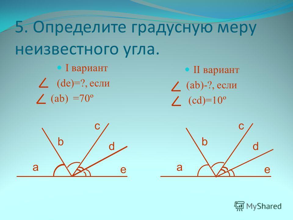 5. Определите градусную меру неизвестного угла. I вариант (de)=?, если (аb) =70º II вариант (ab)-?, если (сd)=10º a b c d e a b c d e