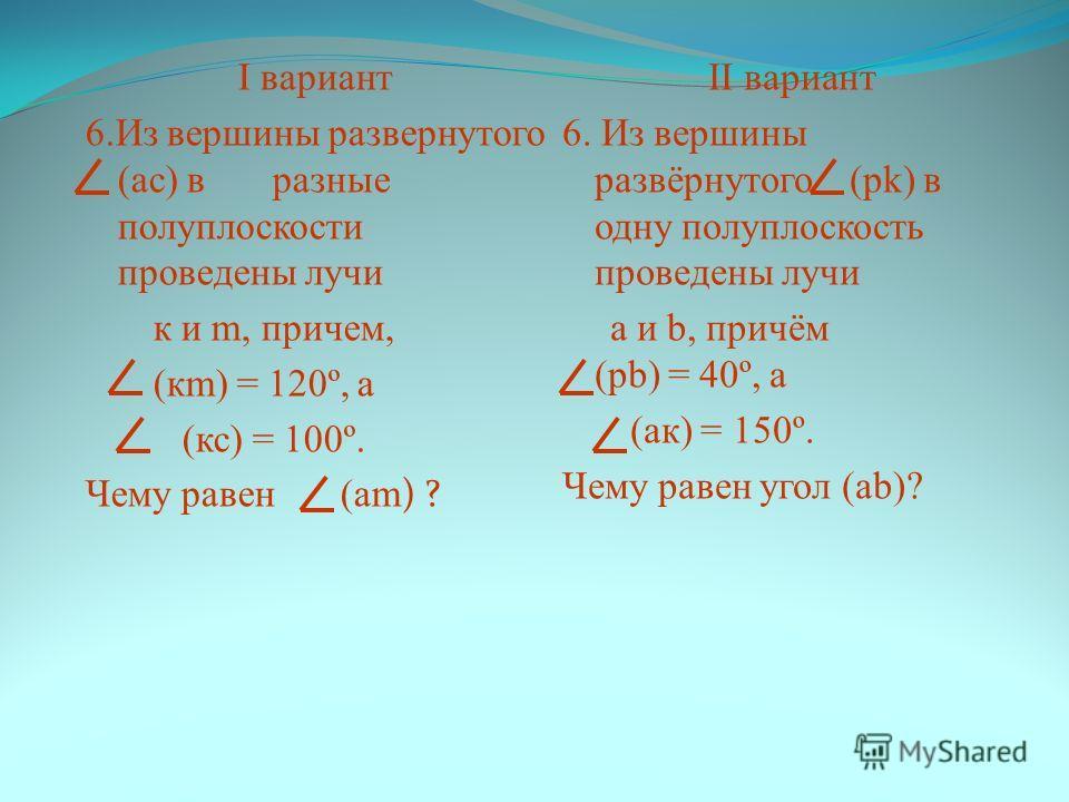 I вариант 6. Из вершины развернутого (ас) в разные полуплоскости проведены лучи к и m, причем, (кm) = 120º, а (кс) = 100º. Чему равен (аm ) ? II вариант 6. Из вершины развёрнутого (pk) в одну полуплоскость проведены лучи а и b, причём (рb) = 40º, а (