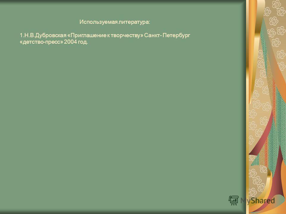 Используемая литература: 1.Н.В.Дубровская «Приглашение к творчеству» Санкт- Петербург «детство-пресс» 2004 год.