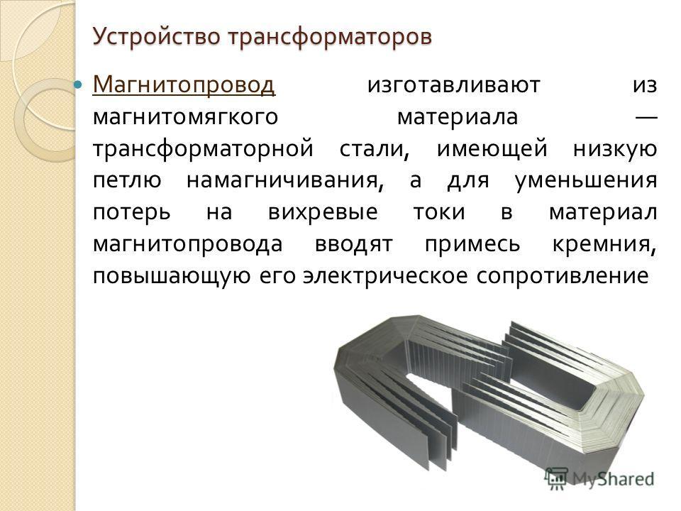 Устройство трансформаторов Магнитопровод изготавливают из магнитомягкого материала трансформаторной стали, имеющей низкую петлю намагничивания, а для уменьшения потерь на вихревые токи в материал магнитопровода вводят примесь кремния, повышающую его