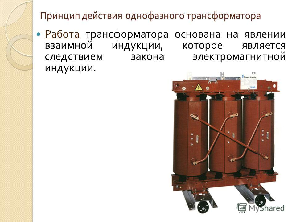 Принцип действия однофазного трансформатора Работа трансформатора основана на явлении взаимной индукции, которое является следствием закона электромагнитной индукции.
