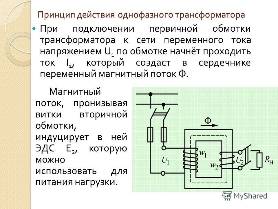 Принцип действия однофазного трансформатора При подключении первичной обмотки трансформатора к сети переменного тока напряжением U 1 по обмотке начнёт проходить ток I 1, который создаст в сердечнике переменный магнитный поток Ф. Магнитный поток, прон