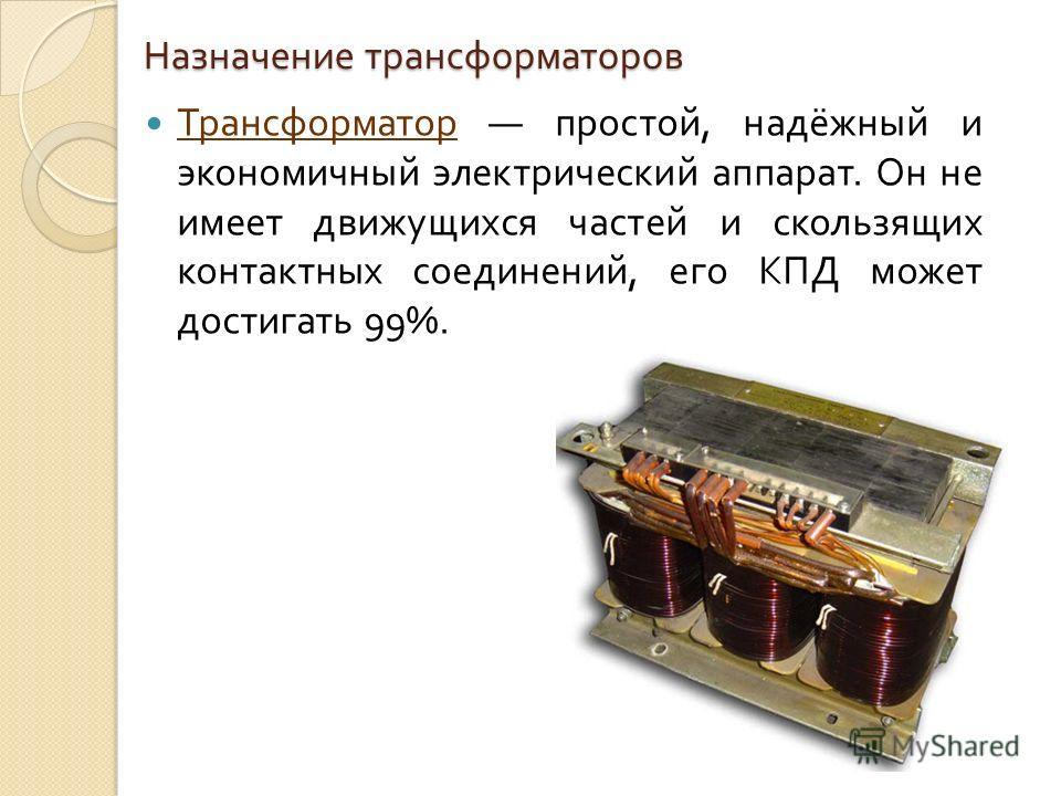 Назначение трансформаторов Трансформатор простой, надёжный и экономичный электрический аппарат. Он не имеет движущихся частей и скользящих контактных соединений, его КПД может достигать 99%.