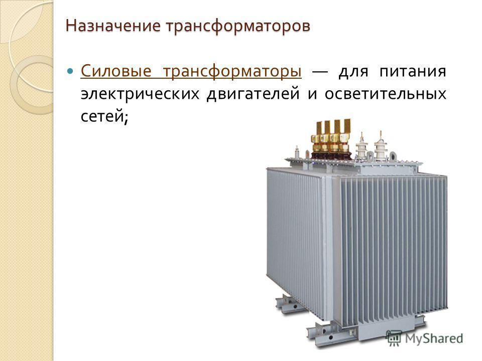 Назначение трансформаторов Силовые трансформаторы для питания электрических двигателей и осветительных сетей ;