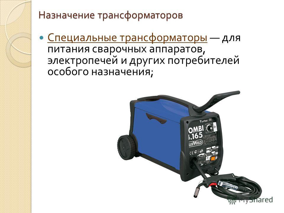 Назначение трансформаторов Специальные трансформаторы для питания сварочных аппаратов, электропечей и других потребителей особого назначения ;