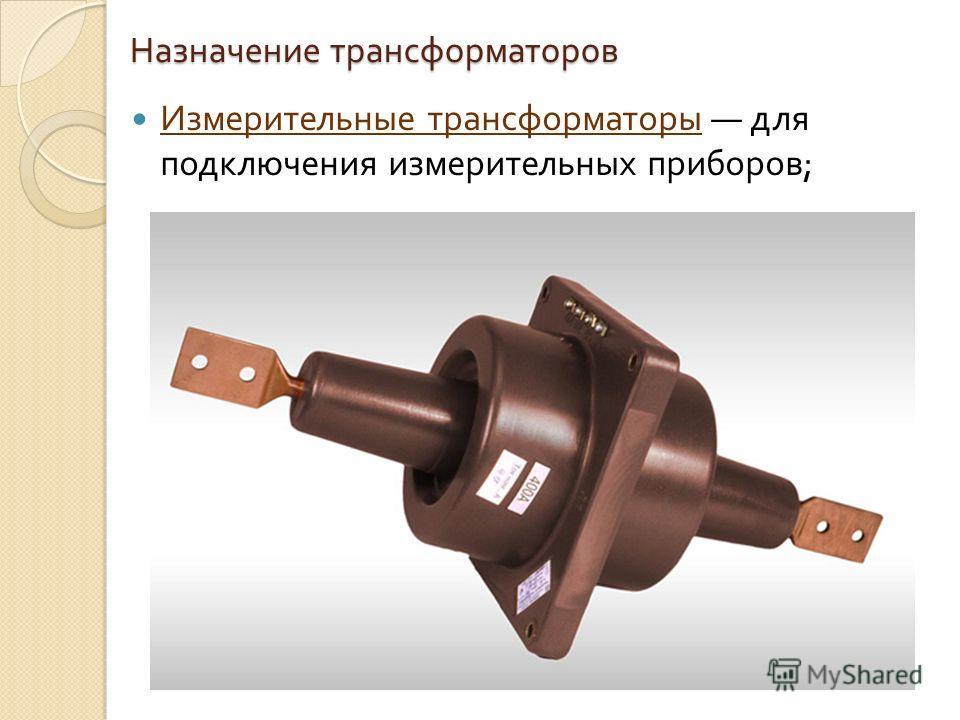 Назначение трансформаторов Измерительные трансформаторы для подключения измерительных приборов ;