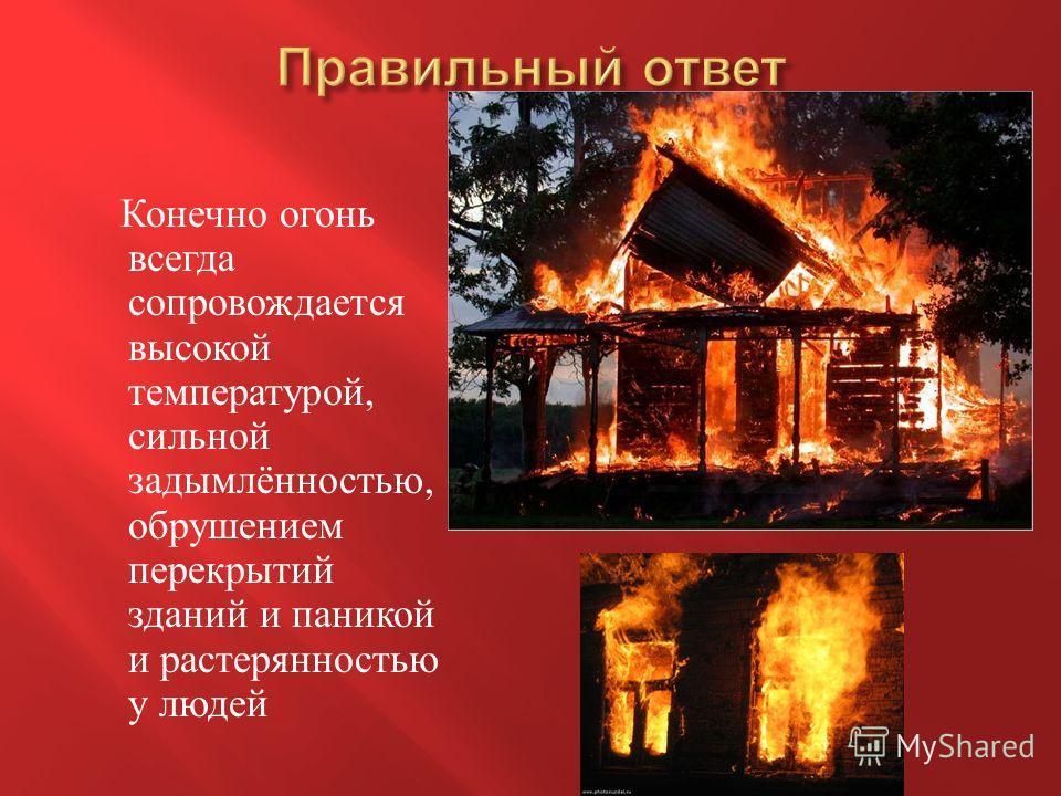 Конечно огонь всегда сопровождается высокой температурой, сильной задымлённостью, обрушением перекрытий зданий и паникой и растерянностью у людей