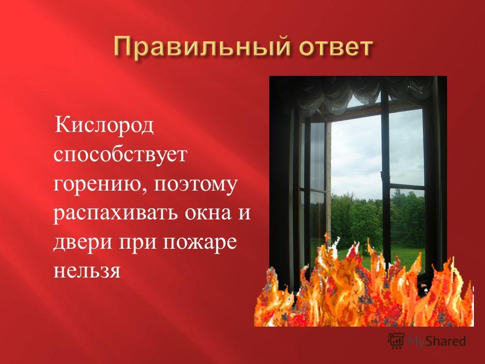 Кислород способствует горению, поэтому распахивать окна и двери при пожаре нельзя