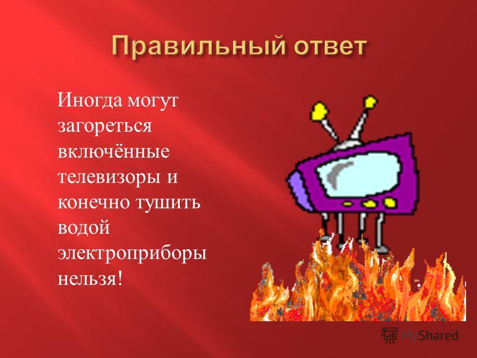 Иногда могут загореться включённые телевизоры и конечно тушить водой электроприборы нельзя !