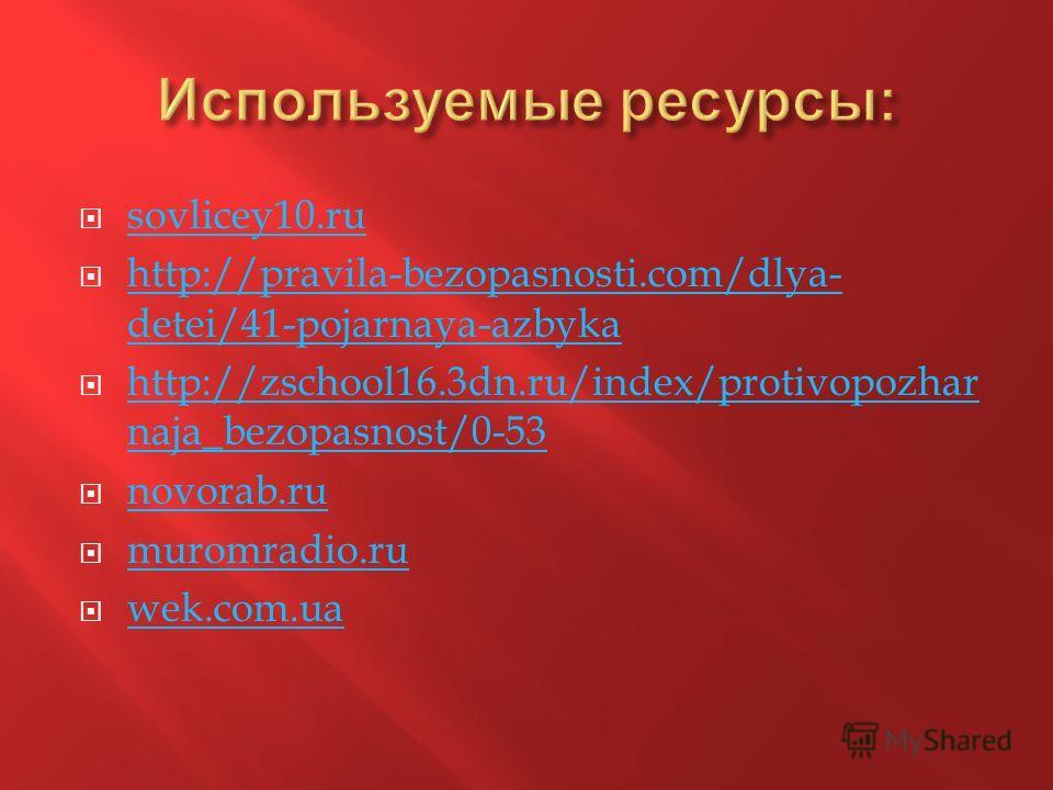 sovlicey10. ru http://pravila-bezopasnosti.com/dlya- detei/41-pojarnaya-azbyka http://pravila-bezopasnosti.com/dlya- detei/41-pojarnaya-azbyka http://zschool16.3dn.ru/index/protivopozhar naja_bezopasnost/0-53 http://zschool16.3dn.ru/index/protivopozh