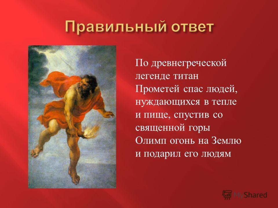 По древнегреческой легенде титан Прометей спас людей, нуждающихся в тепле и пище, спустив со священной горы Олимп огонь на Землю и подарил его людям