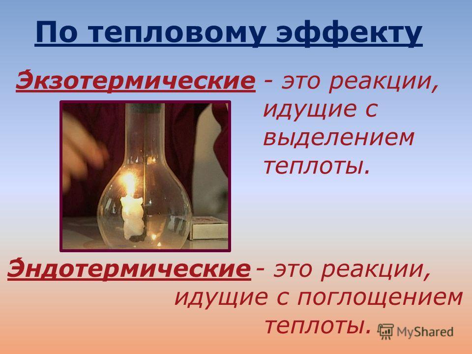 - это реакции, идущие с выделением теплоты. - это реакции, идущие с поглощением теплоты. По тепловому эффекту Экзотермические Эндотермические