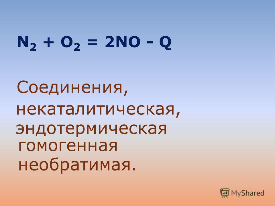 N 2 + O 2 = 2NO - Q Соединения, некаталитическая, эндотермическая гомогенная необратимая.