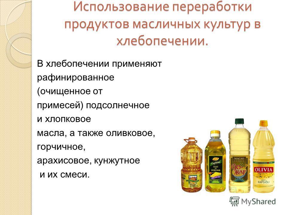 Использование переработки продуктов масличных культур в хлебопечении. В хлебопечении применяют рафинированное (очищенное от примесей) подсолнечное и хлопковое масла, а также оливковое, горчичное, арахисовое, кунжутное и их смеси.