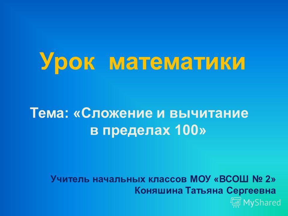 Урок математики Тема: «Сложение и вычитание в пределах 100» Учитель начальных классов МОУ «ВСОШ 2» Коняшина Татьяна Сергеевна