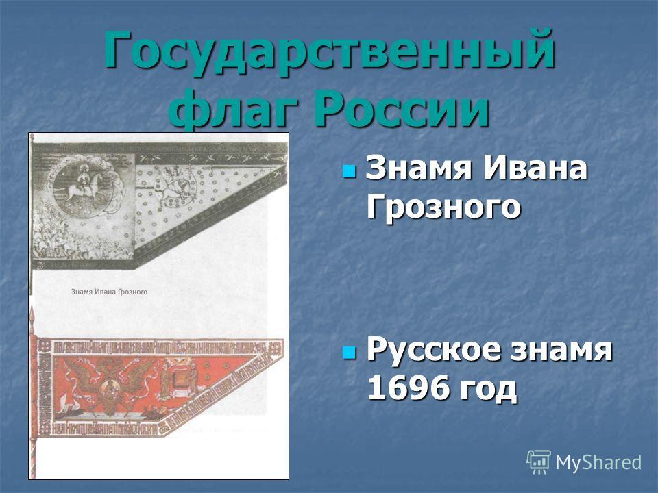 Государственный флаг России Знамя Ивана Грозного Знамя Ивана Грозного Русское знамя 1696 год Русское знамя 1696 год