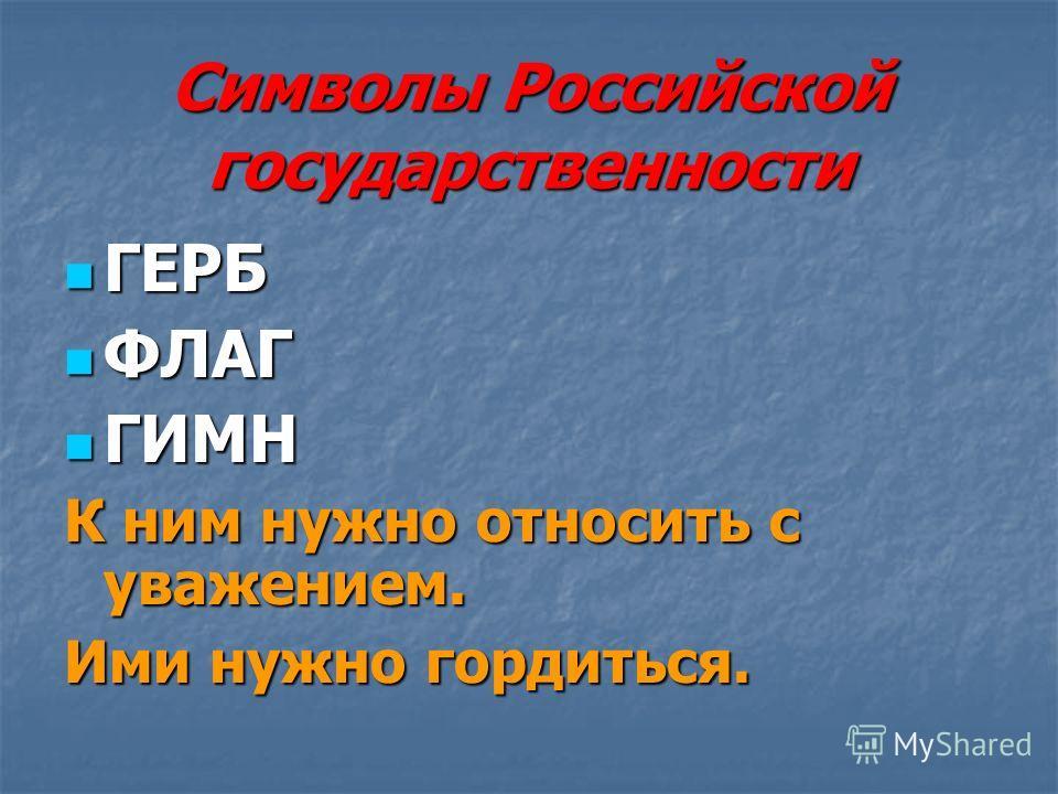 Символы Российской государственности ГЕРБ ГЕРБ ФЛАГ ФЛАГ ГИМН ГИМН К ним нужно относить с уважением. Ими нужно гордиться.