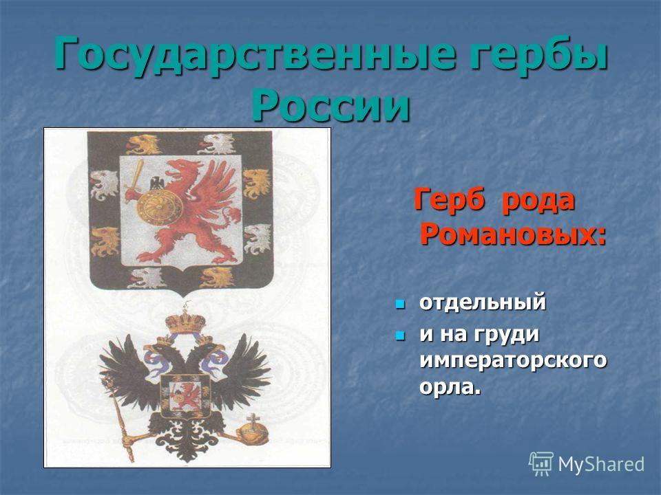 Государственные гербы России Герб рода Романовых: Герб рода Романовых: отдельный отдельный и на груди императорского орла. и на груди императорского орла.