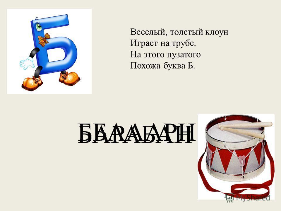 Веселый, толстый клоун Играет на трубе. На этого пузатого Похожа буква Б. ББАААРН БАРАБАН
