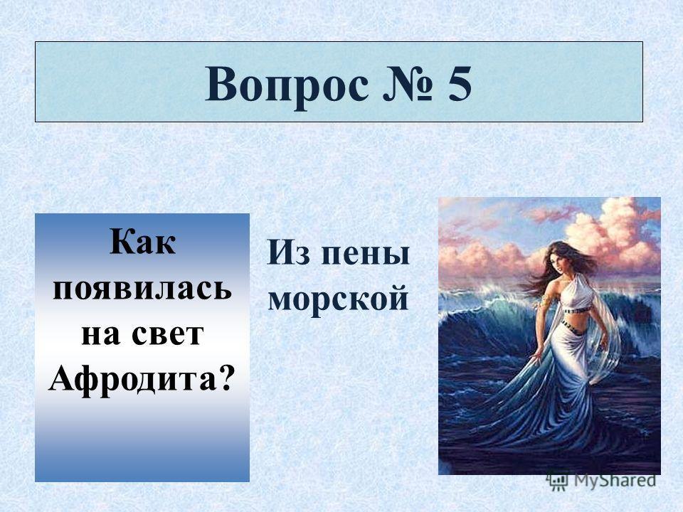Вопрос 5 Как появилась на свет Афродита? Из пены морской
