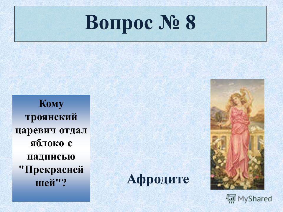 Вопрос 8 Кому троянский царевич отдал яблоко с надписью Прекрасней шей? Афродите