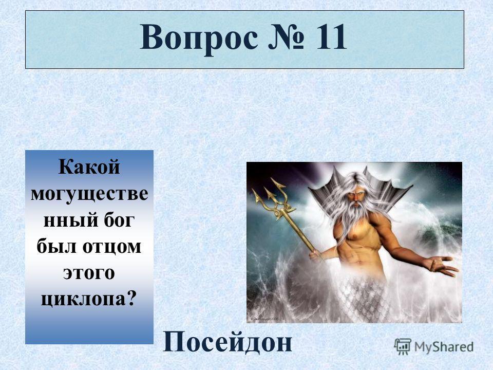 Вопрос 11 Какой могуществе нный бог был отцом этого циклопа? Посейдон
