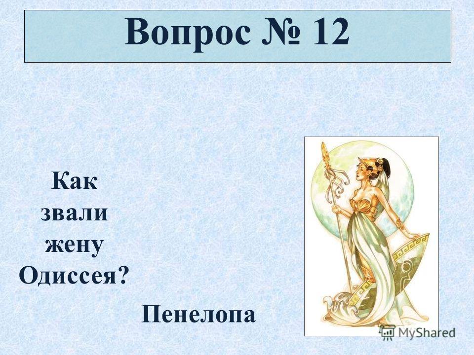 Вопрос 12 Как звали жену Одиссея? Пенелопа