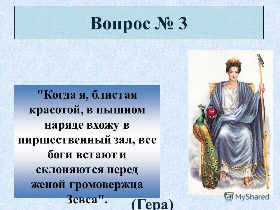 Вопрос 3 Когда я, блистая красотой, в пышном наряде вхожу в пиршественный зал, все боги встают и склоняются перед женой громовержца Зевса. (Гера)