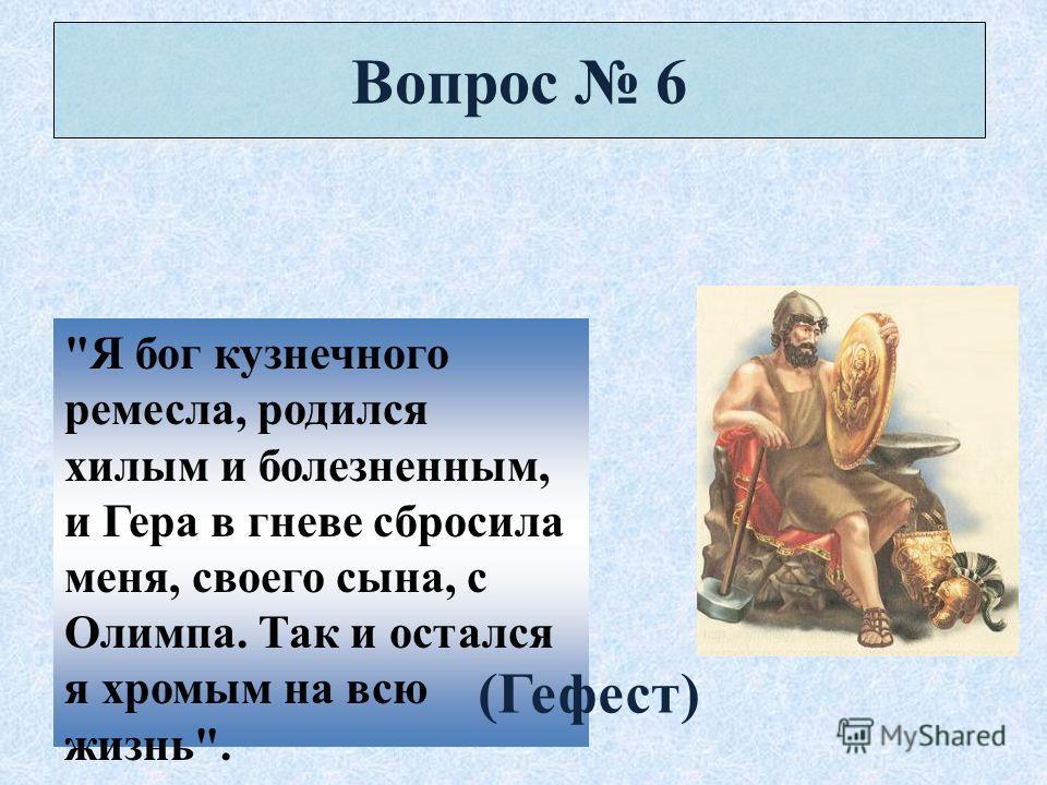 Вопрос 6 Я бог кузнечного ремесла, родился хилым и болезненным, и Гера в гневе сбросила меня, своего сына, с Олимпа. Так и остался я хромым на всю жизнь. (Гефест)