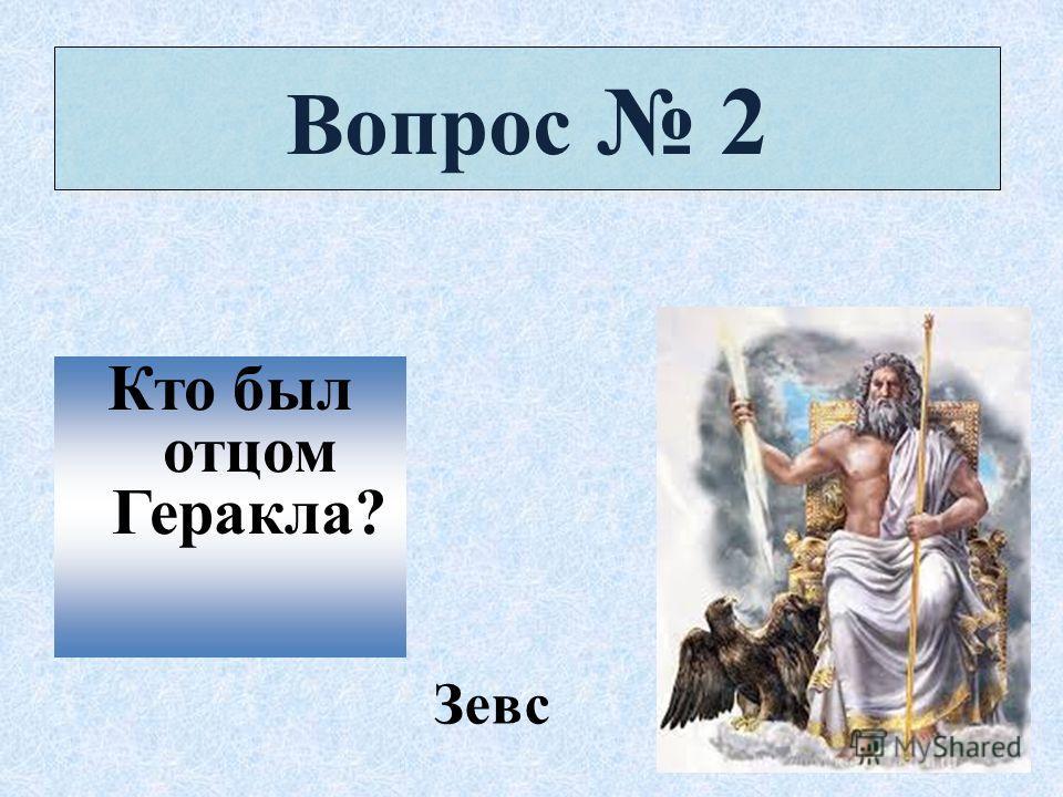 Вопрос 2 Кто был отцом Геракла? Зевс