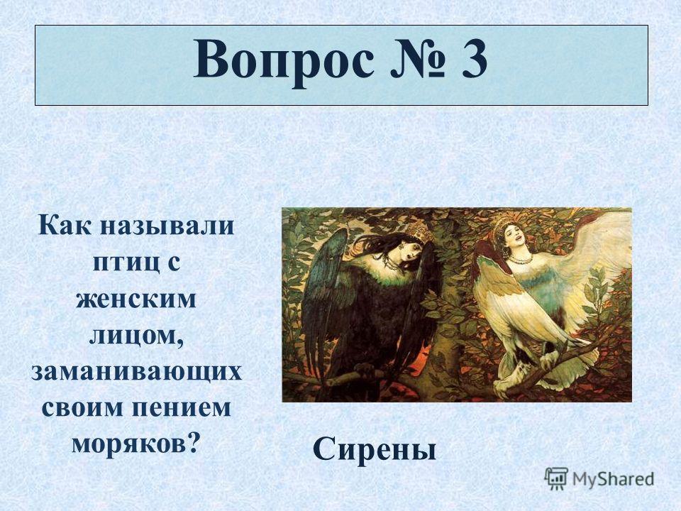 Вопрос 3 Как называли птиц с женским лицом, заманивающих своим пением моряков? Сирены