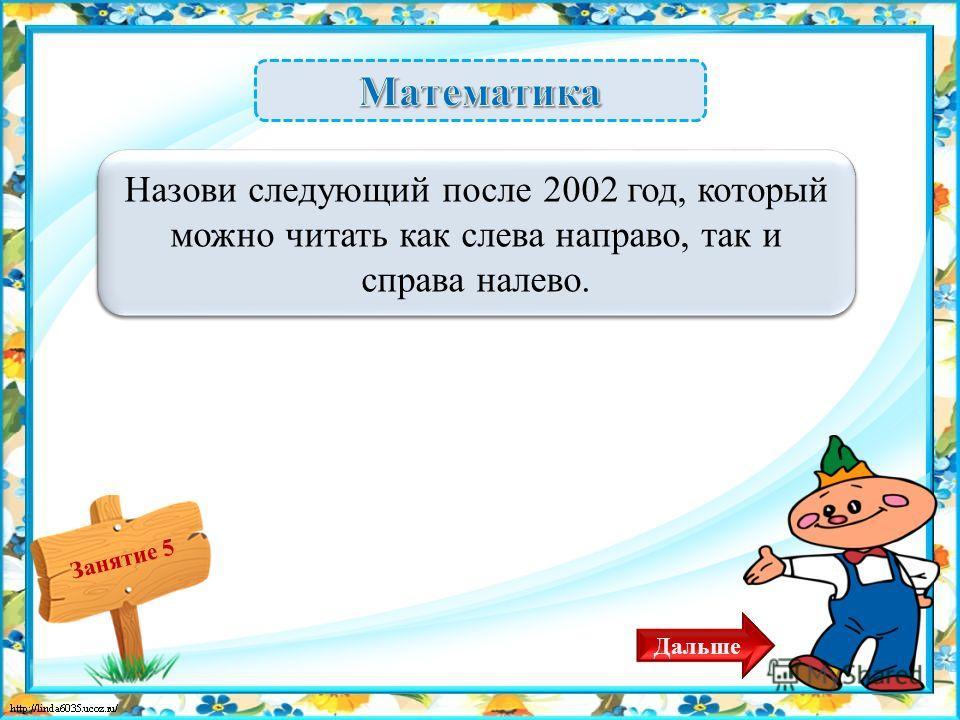 Занятие 5 2112 год – 2 б. Назови следующий после 2002 год, который можно читать как слева направо, так и справа налево. Дальше