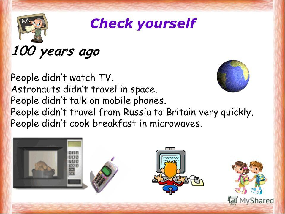 Check yourself 100 years ago People didnt watch TV. Astronauts didnt travel in space. People didnt talk on mobile phones. People didnt travel from Russia to Britain very quickly. People didnt cook breakfast in microwaves.