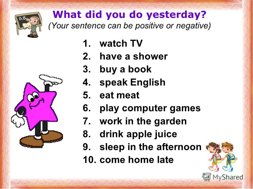 What did you do yesterday? (Your sentence can be positive or negative) 1. watch TV 2. have a shower 3. buy a book 4. speak English 5. eat meat 6. play computer games 7. work in the garden 8. drink apple juice 9. sleep in the afternoon 10. come home l