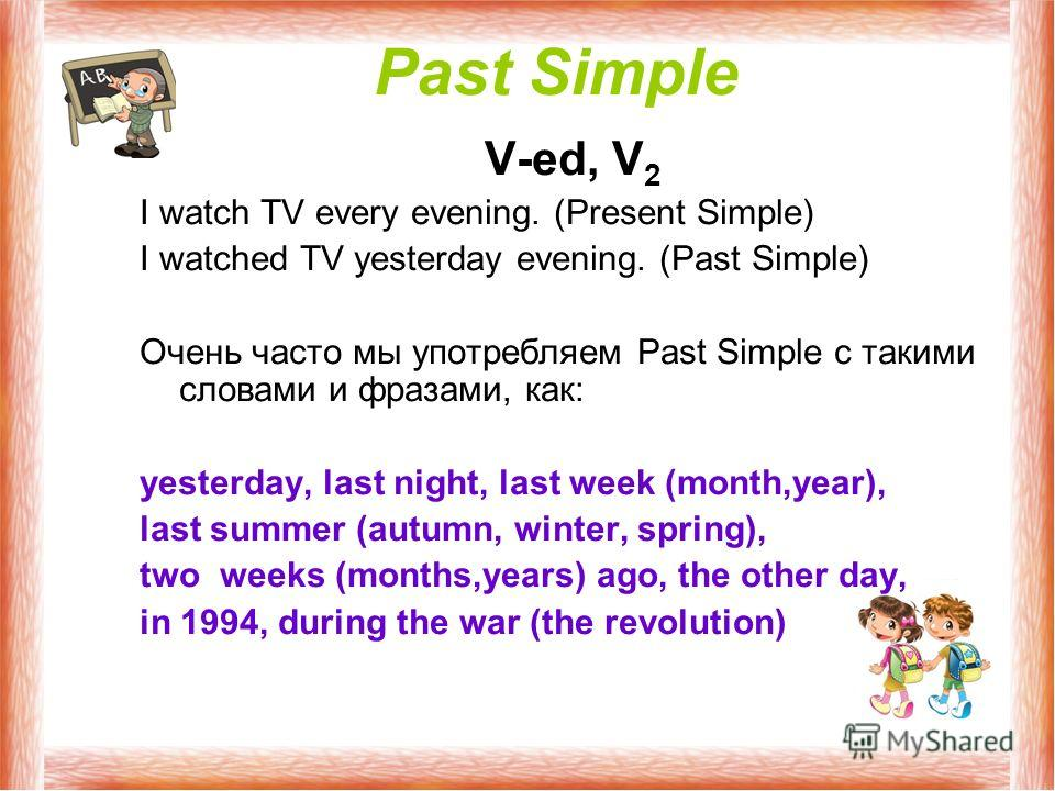 Past Simple V-ed, V 2 I watch TV every evening. (Present Simple) I watched TV yesterday evening. (Past Simple) Очень часто мы употребляем Past Simple c такими словами и фразами, как: yesterday, last night, last week (month,year), last summer (autumn,