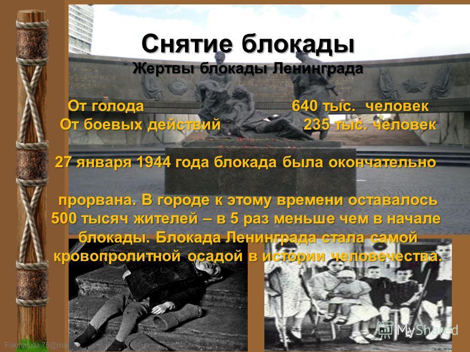 Снятие блокады Жертвы блокады Ленинграда От голода 640 тыс. человек От боевых действий 235 тыс. человек 27 января 1944 года блокада была окончательно прорвана. В городе к этому времени оставалось 500 тысяч жителей – в 5 раз меньше чем в начале блокад