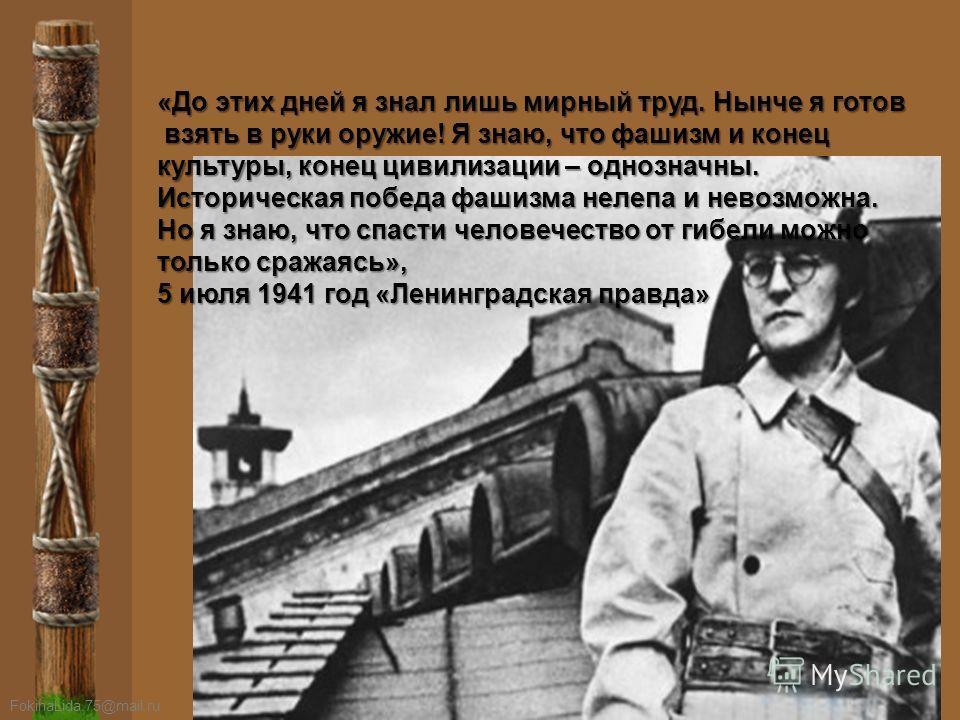 FokinaLida.75@mail.ru «До этих дней я знал лишь мирный труд. Нынче я готов взять в руки оружие! Я знаю, что фашизм и конец взять в руки оружие! Я знаю, что фашизм и конец культуры, конец цивилизации – однозначны. Историческая победа фашизма нелепа и