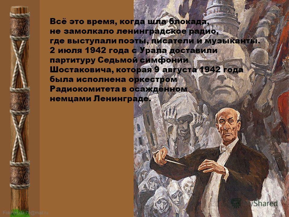 FokinaLida.75@mail.ru Всё это время, когда шла блокада, не замолкало ленинградское радио, где выступали поэты, писатели и музыканты. 2 июля 1942 года с Урала доставили партитуру Седьмой симфонии Шостаковича, которая 9 августа 1942 года была исполнена
