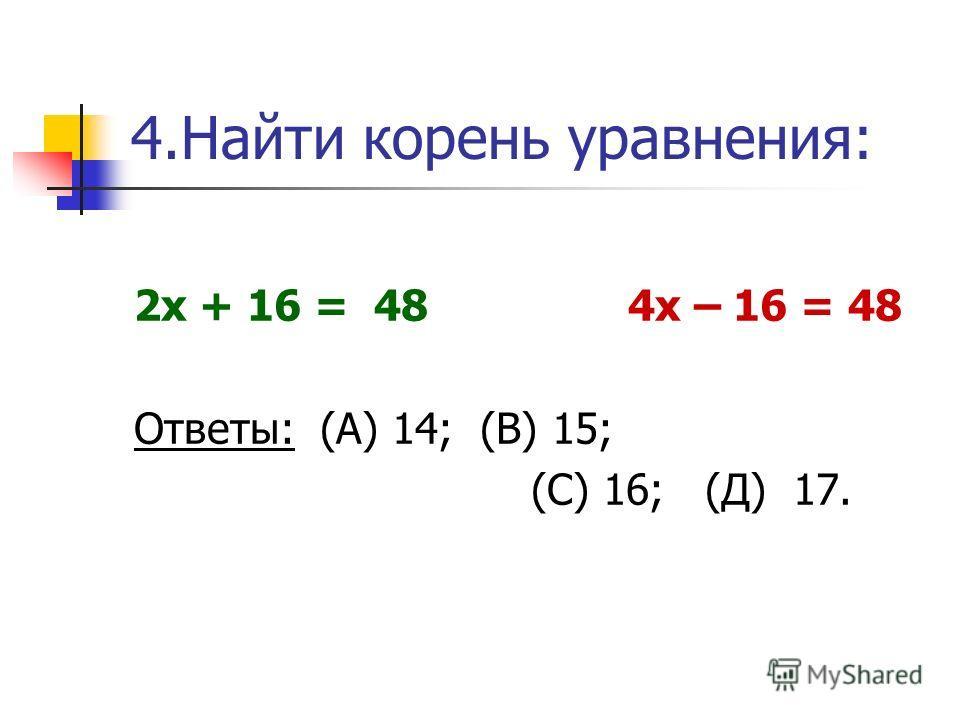 4. Найти корень уравнения: 2 х + 16 = 48 4 х – 16 = 48 Ответы: (А) 14; (В) 15; (С) 16; (Д) 17.