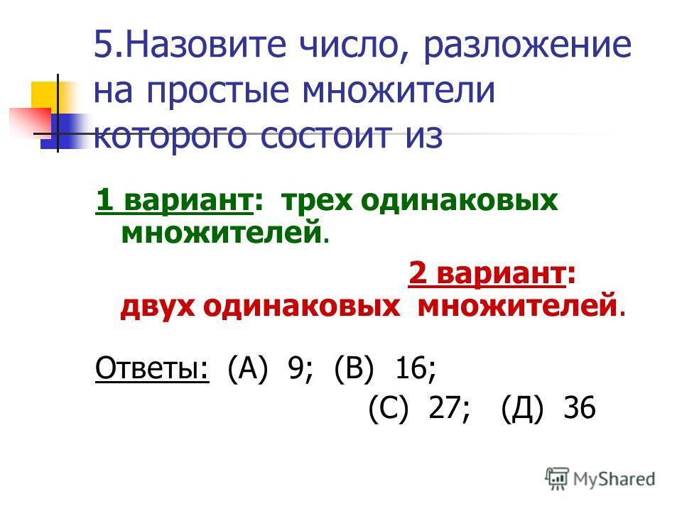 5. Назовите число, разложение на простые множители которого состоит из 1 вариант: трех одинаковых множителей. 2 вариант: двух одинаковых множителей. Ответы: (А) 9; (В) 16; (С) 27; (Д) 36