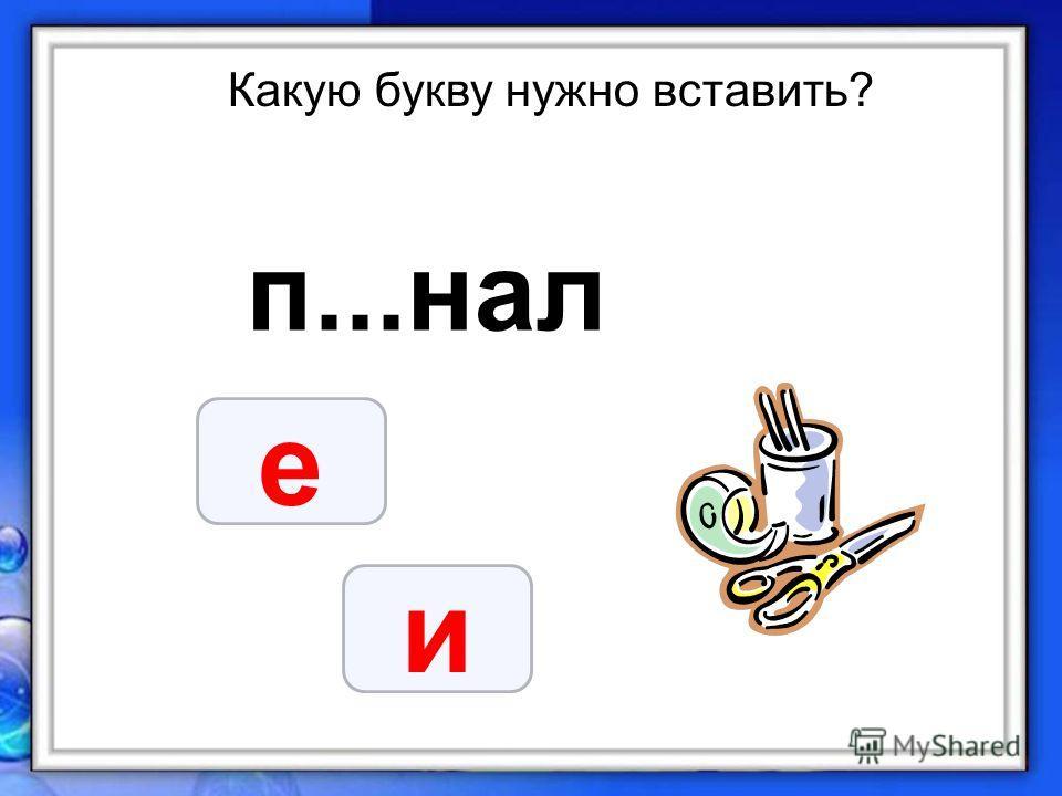 Какую букву нужно вставить? п...нал е и