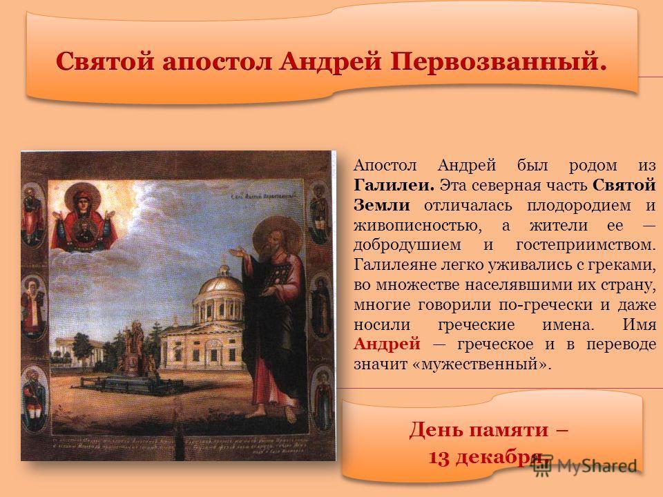 День памяти – 13 декабря. Апостол Андрей был родом из Галилеи. Эта северная часть Святой Земли отличалась плодородием и живописностью, а жители ее добродушием и гостеприимством. Галилеяне легко уживались с греками, во множестве населявшими их страну,