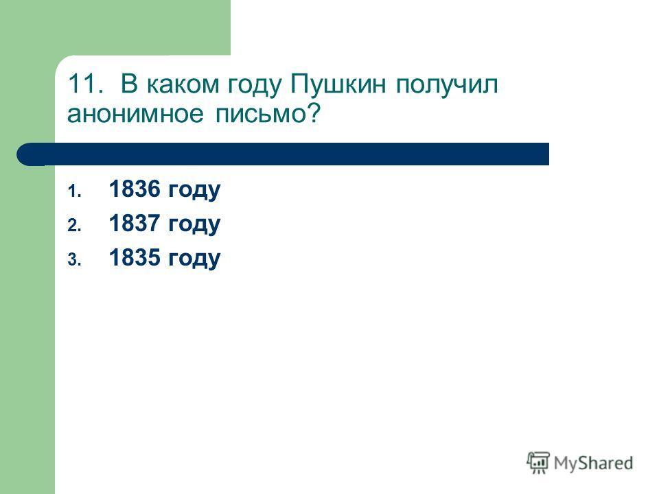 11. В каком году Пушкин получил анонимное письмо? 1. 1836 году 2. 1837 году 3. 1835 году
