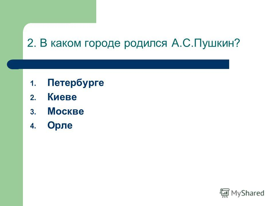 2. В каком городе родился А.С.Пушкин? 1. Петербурге 2. Киеве 3. Москве 4. Орле