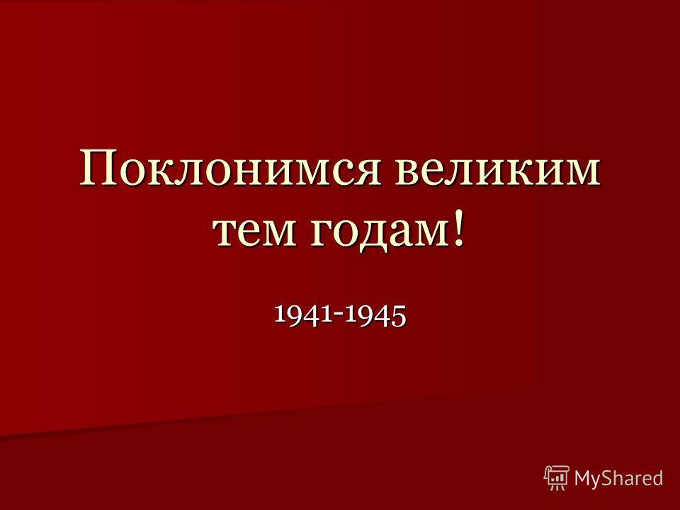 Поклонимся великим тем годам! 1941-1945