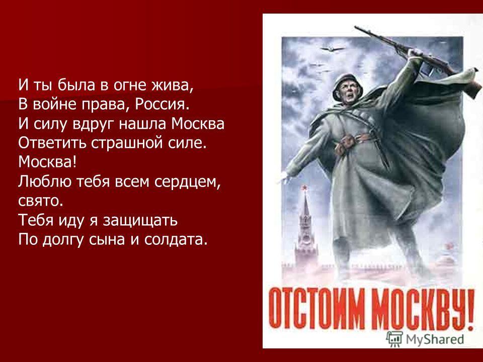 И ты была в огне жива, В войне права, Россия. И силу вдруг нашла Москва Ответить страшной силе. Москва! Люблю тебя всем сердцем, свято. Тебя иду я защищать По долгу сына и солдата.
